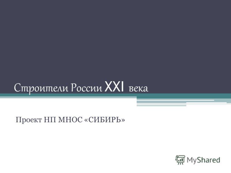 Строители России XXI века Проект НП МНОС «СИБИРЬ»