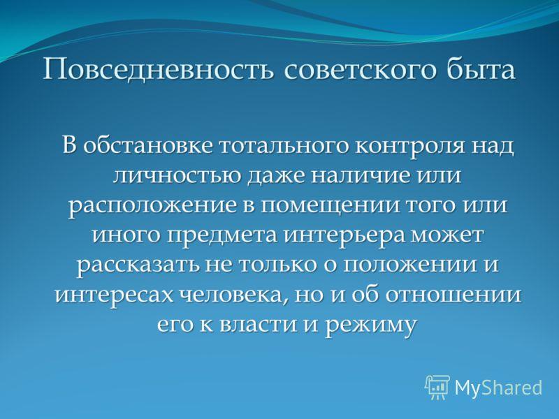 Повседневность советского быта В обстановке тотального контроля над личностью даже наличие или расположение в помещении того или иного предмета интерьера может рассказать не только о положении и интересах человека, но и об отношении его к власти и ре