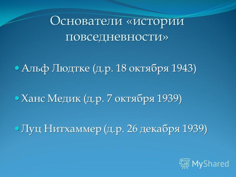 Основатели «истории повседневности» Альф Людтке (д.р. 18 октября 1943) Альф Людтке (д.р. 18 октября 1943) Ханс Медик (д.р. 7 октября 1939) Ханс Медик (д.р. 7 октября 1939) Луц Нитхаммер (д.р. 26 декабря 1939) Луц Нитхаммер (д.р. 26 декабря 1939)