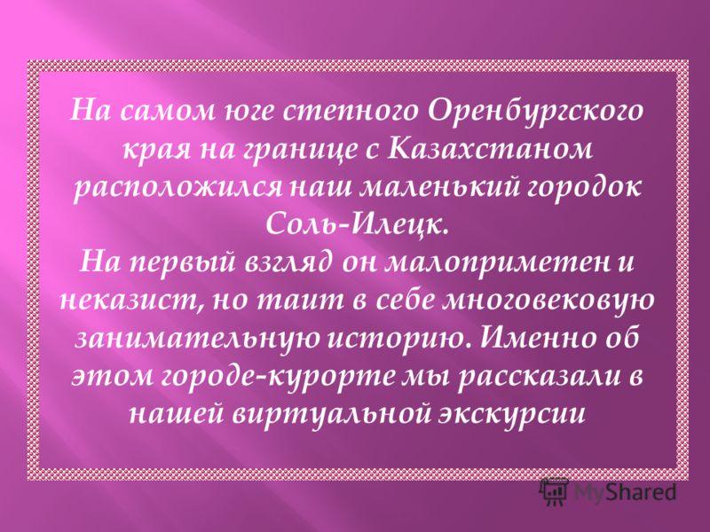 На самом юге степного Оренбургского края на границе с Казахстаном расположился наш маленький городок Соль-Илецк. На первый взгляд он малоприметен и неказист, но таит в себе многовековую занимательную историю. Именно об этом городе-курорте мы рассказа