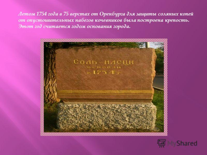 Летом 1754 года в 75 верстах от Оренбурга для защиты соляных копей от опустошительных набегов кочевников была построена крепость. Этот год считается годом основания города.