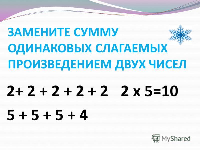 ЗАМЕНИТЕ СУММУ ОДИНАКОВЫХ СЛАГАЕМЫХ ПРОИЗВЕДЕНИЕМ ДВУХ ЧИСЕЛ 2+ 2 + 2 + 2 + 2 5 + 5 + 5 + 4 2 x 5=10