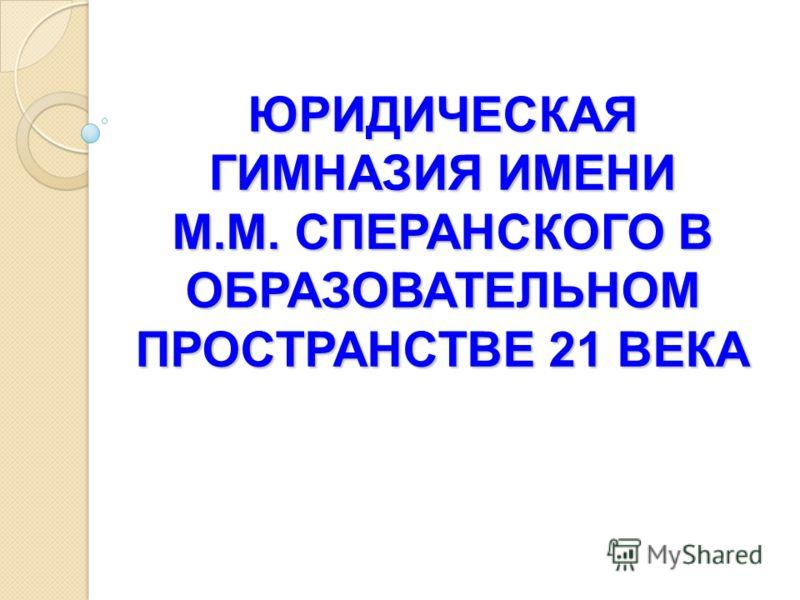 ЮРИДИЧЕСКАЯ ГИМНАЗИЯ ИМЕНИ М.М. СПЕРАНСКОГО В ОБРАЗОВАТЕЛЬНОМ ПРОСТРАНСТВЕ 21 ВЕКА