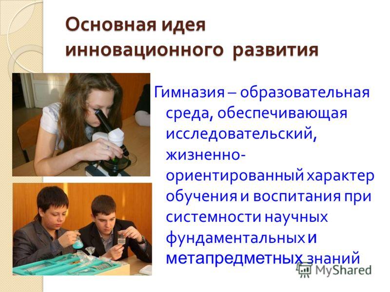 Основная идея инновационного развития Гимназия – образовательная среда, обеспечивающая исследовательский, жизненно - ориентированный характер обучения и воспитания при системности научных фундаментальных и метапредметных знаний