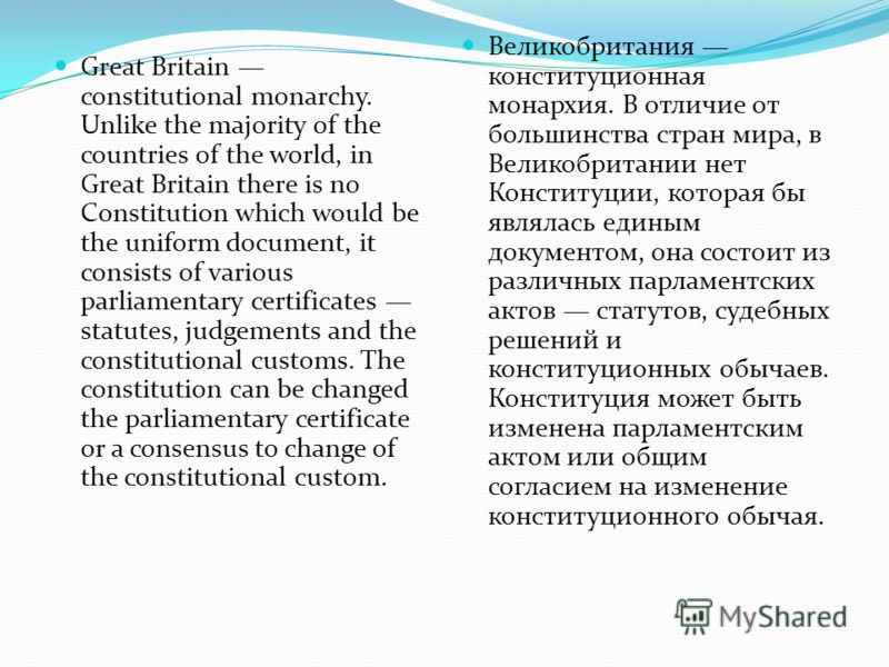 Great Britain constitutional monarchy. Unlike the majority of the countries of the world, in Great Britain there is no Constitution which would be the uniform document, it consists of various parliamentary certificates statutes, judgements and the co