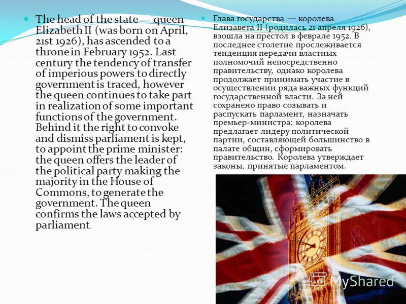 Глава государства королева Елизавета II (родилась 21 апреля 1926), взошла на престол в феврале 1952. В последнее столетие прослеживается тенденция передачи властных полномочий непосредственно правительству, однако королева продолжает принимать участи