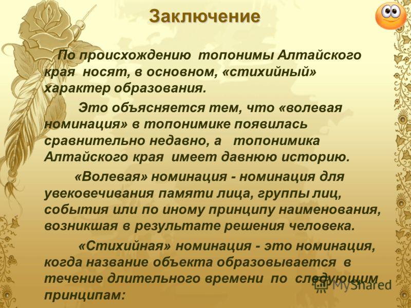 Заключение По происхождению топонимы Алтайского края носят, в основном, «стихийный» характер образования. Это объясняется тем, что «волевая номинация» в топонимике появилась сравнительно недавно, а топонимика Алтайского края имеет давнюю историю. «Во