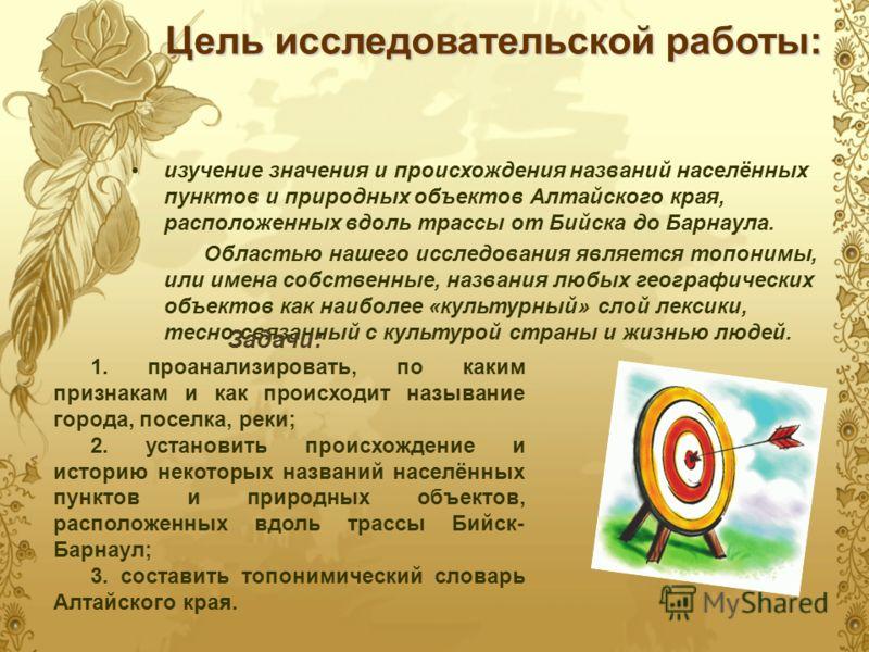 Цель исследовательской работы: изучение значения и происхождения названий населённых пунктов и природных объектов Алтайского края, расположенных вдоль трассы от Бийска до Барнаула. Областью нашего исследования является топонимы, или имена собственные