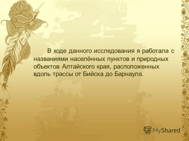 В ходе данного исследования я работала с названиями населённых пунктов и природных объектов Алтайского края, расположенных вдоль трассы от Бийска до Барнаула.