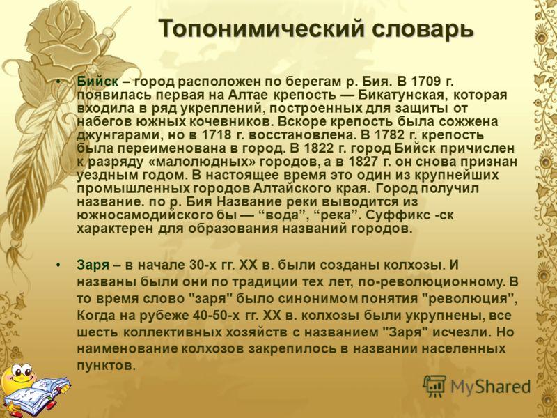 Топонимический словарь Бийск – город расположен по берегам р. Бия. В 1709 г. появилась первая на Алтае крепость Бикатунская, которая входила в ряд укреплений, построенных для защиты от набегов южных кочевников. Вскоре крепость была сожжена джунгарами