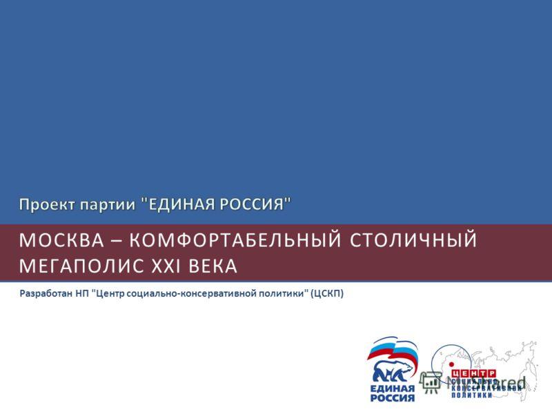 МОСКВА – КОМФОРТАБЕЛЬНЫЙ СТОЛИЧНЫЙ МЕГАПОЛИС XXI ВЕКА Разработан НП Центр социально-консервативной политики (ЦСКП)