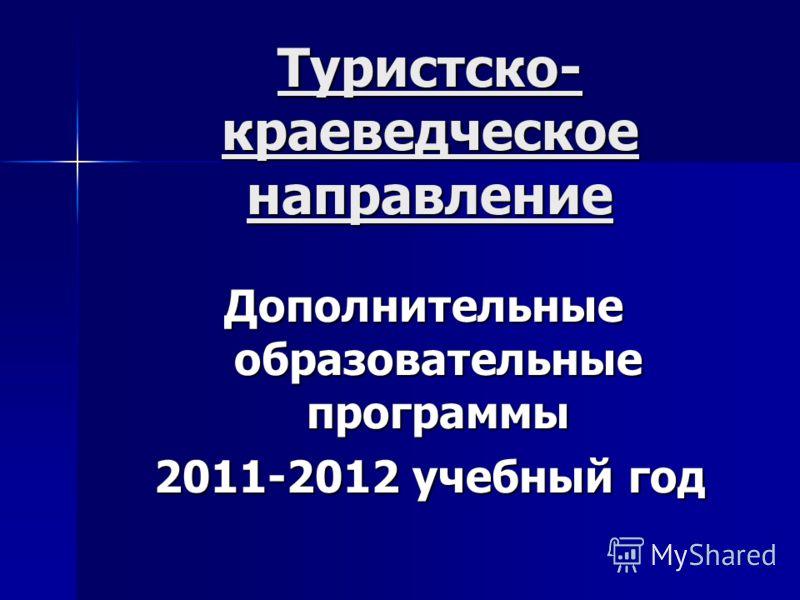 Туристско- краеведческое направление Дополнительные образовательные программы 2011-2012 учебный год 2011-2012 учебный год