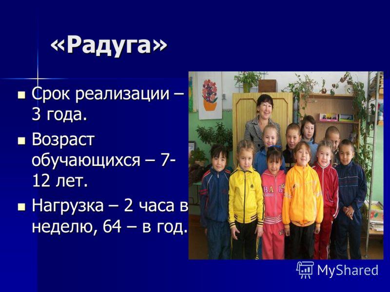 «Радуга» Срок реализации – 3 года. Срок реализации – 3 года. Возраст обучающихся – 7- 12 лет. Возраст обучающихся – 7- 12 лет. Нагрузка – 2 часа в неделю, 64 – в год. Нагрузка – 2 часа в неделю, 64 – в год.
