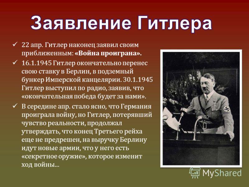 22 апр. Гитлер наконец заявил своим приближенным: «Война проиграна». 16.1.1945 Гитлер окончательно перенес свою ставку в Берлин, в подземный бункер Имперской канцелярии. 30.1.1945 Гитлер выступил по радио, заявив, что «окончательная победа будет за н
