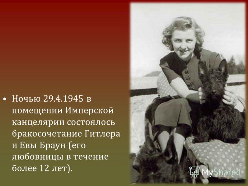 Ночью 29.4.1945 в помещении Имперской канцелярии состоялось бракосочетание Гитлера и Евы Браун (его любовницы в течение более 12 лет).