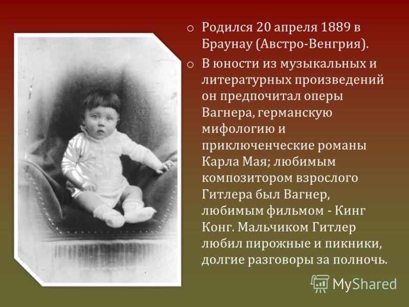 o Родился 20 апреля 1889 в Браунау (Австро-Венгрия). o В юности из музыкальных и литературных произведений он предпочитал оперы Вагнера, германскую мифологию и приключенческие романы Карла Мая; любимым композитором взрослого Гитлера был Вагнер, любим