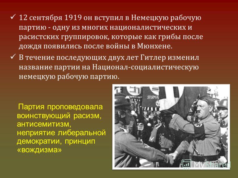 12 сентября 1919 он вступил в Немецкую рабочую партию - одну из многих националистических и расистских группировок, которые как грибы после дождя появились после войны в Мюнхене. В течение последующих двух лет Гитлер изменил название партии на Национ