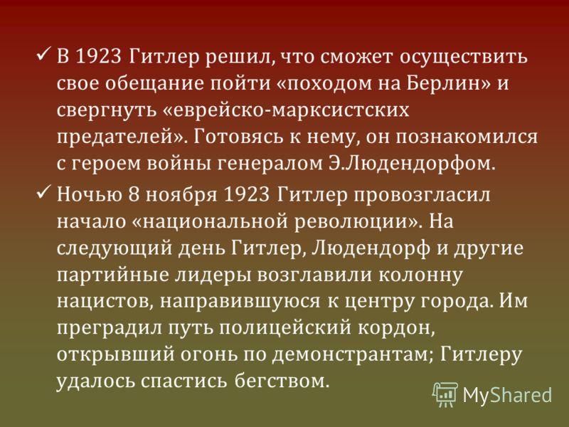 В 1923 Гитлер решил, что сможет осуществить свое обещание пойти «походом на Берлин» и свергнуть «еврейско-марксистских предателей». Готовясь к нему, он познакомился с героем войны генералом Э.Людендорфом. Ночью 8 ноября 1923 Гитлер провозгласил начал