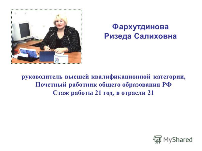 Фархутдинова Ризеда Салиховна руководитель высшей квалификационной категории, Почетный работник общего образования РФ Стаж работы 21 год, в отрасли 21