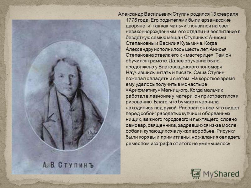 Александр Васильевич Ступин родился 13 февраля 1776 года. Его родителями были арзамасские дворяне, и, так как мальчик появился на свет незаконнорожденным, его отдали на воспитание в бездетную семью мещан Ступиных: Анисьи Степановны и Василия Кузьмича