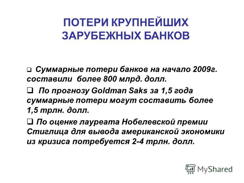 ПОТЕРИ КРУПНЕЙШИХ ЗАРУБЕЖНЫХ БАНКОВ Суммарные потери банков на начало 2009г. составили более 800 млрд. долл. По прогнозу Goldman Saks за 1,5 года суммарные потери могут составить более 1,5 трлн. долл. По оценке лауреата Нобелевской премии Стиглица дл