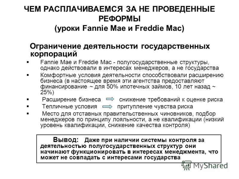 ЧЕМ РАСПЛАЧИВАЕМСЯ ЗА НЕ ПРОВЕДЕННЫЕ РЕФОРМЫ (уроки Fannie Mae и Freddie Mac) Ограничение деятельности государственных корпораций Fannie Mae и Freddie Mac - полугосударственные структуры, однако действовали в интересах менеджеров, а не государства Ко