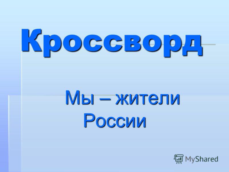 Кроссворд Мы – жители России Мы – жители России