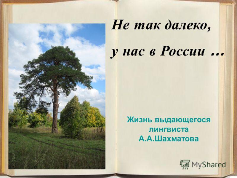 Не так далеко, у нас в России … Жизнь выдающегося лингвиста А.А.Шахматова
