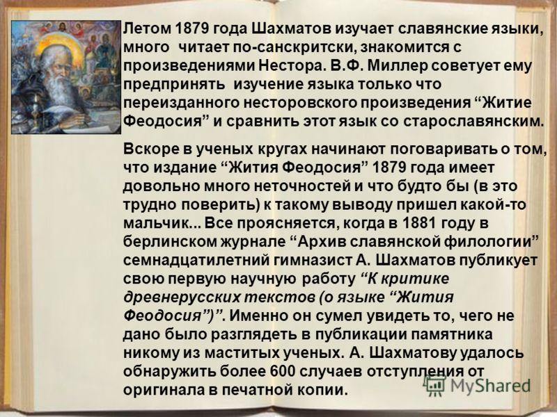 Летом 1879 года Шахматов изучает славянские языки, много читает по-санскритски, знакомится с произведениями Нестора. В.Ф. Миллер советует ему предпринять изучение языка только что переизданного несторовского произведения Житие Феодосия и сравнить это