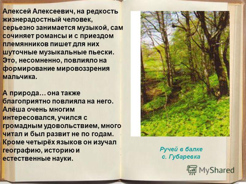 Алексей Алексеевич, на редкость жизнерадостный человек, серьезно занимается музыкой, сам сочиняет романсы и с приездом племянников пишет для них шуточные музыкальные пьески. Это, несомненно, повлияло на формирование мировоззрения мальчика. А природа…