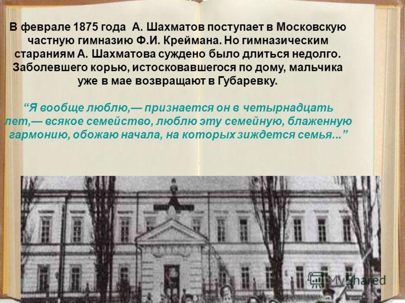 В феврале 1875 года А. Шахматов поступает в Московскую частную гимназию Ф.И. Креймана. Но гимназическим стараниям А. Шахматова суждено было длиться недолго. Заболевшего корью, истосковавшегося по дому, мальчика уже в мае возвращают в Губаревку. Я воо