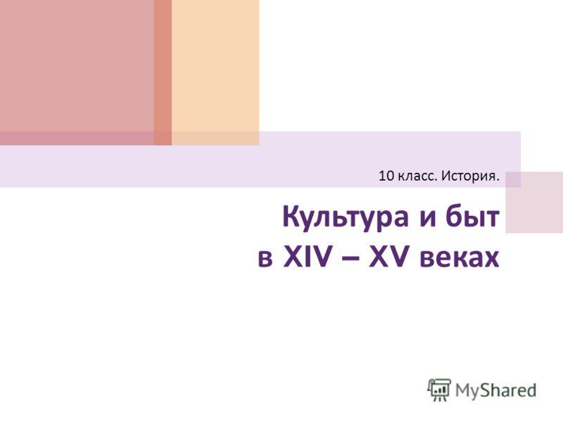 Культура и быт в XIV – XV веках 10 класс. История.