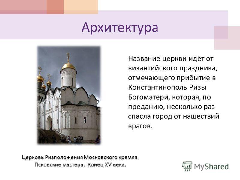 Архитектура Церковь Ризположения Московского кремля. Псковские мастера. Конец XV века. Название церкви идёт от византийского праздника, отмечающего прибытие в Константинополь Ризы Богоматери, которая, по преданию, несколько раз спасла город от нашест