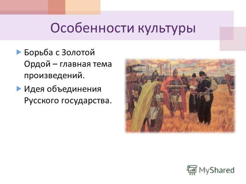 Особенности культуры Борьба с Золотой Ордой – главная тема произведений. Идея объединения Русского государства.