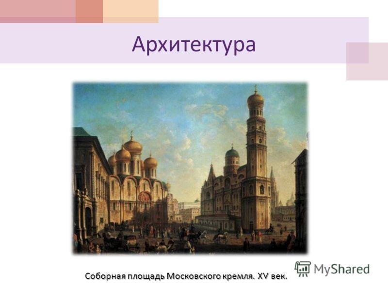 Архитектура Соборная площадь Московского кремля. XV век.