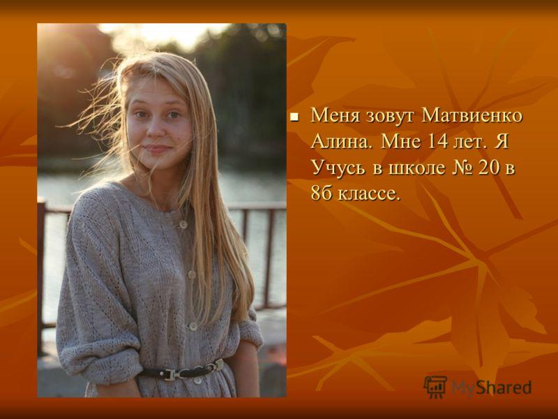 Меня зовут Матвиенко Алина. Мне 14 лет. Я Учусь в школе 20 в 8б классе. Меня зовут Матвиенко Алина. Мне 14 лет. Я Учусь в школе 20 в 8б классе.