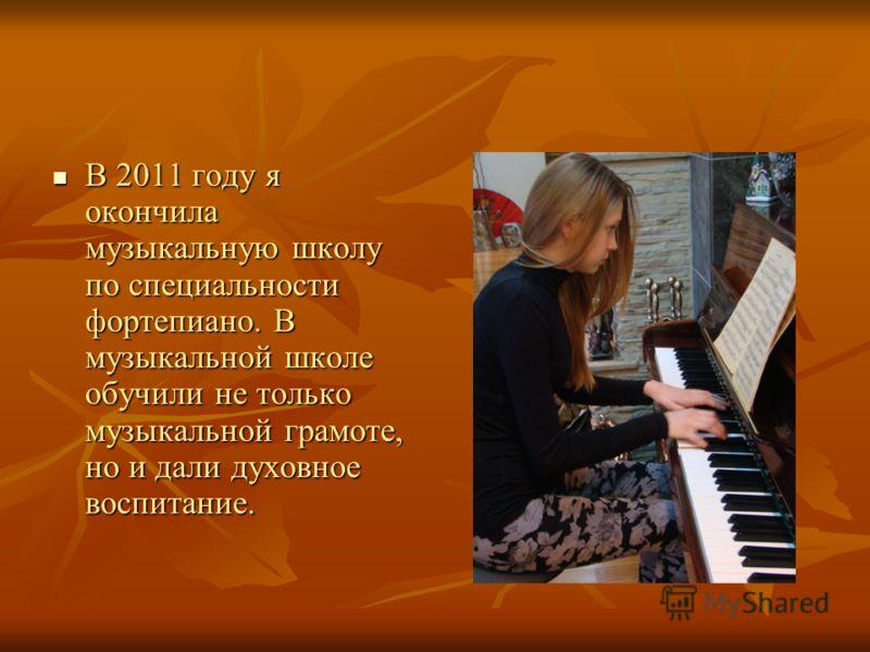 В 2011 году я окончила музыкальную школу по специальности фортепиано. В музыкальной школе обучили не только музыкальной грамоте, но и дали духовное воспитание. В 2011 году я окончила музыкальную школу по специальности фортепиано. В музыкальной школе