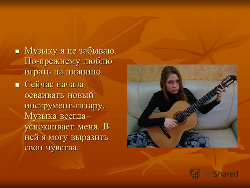 Музыку я не забываю. По-прежнему люблю играть на пианино. Музыку я не забываю. По-прежнему люблю играть на пианино. Сейчас начала осваивать новый инструмент-гитару. Музыка всегда успокаивает меня. В ней я могу выразить свои чувства. Сейчас начала осв
