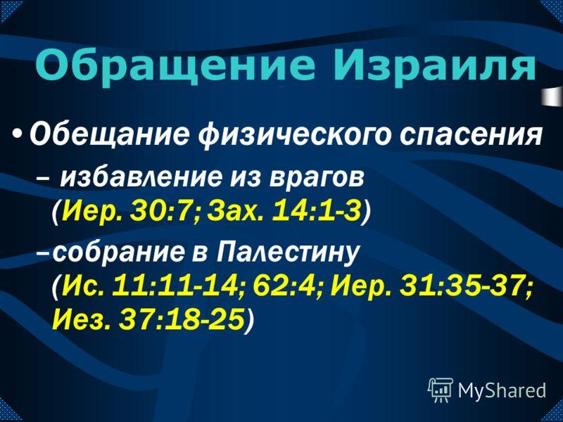 Обращение Израиля Обещание духовного спасения (Иер. 31:31-34; Иез. 36:22-28) –после вождения полного числа язычников (Рим. 11:25) –при пришествии Иисуса (Зах. 12:10-13:1)