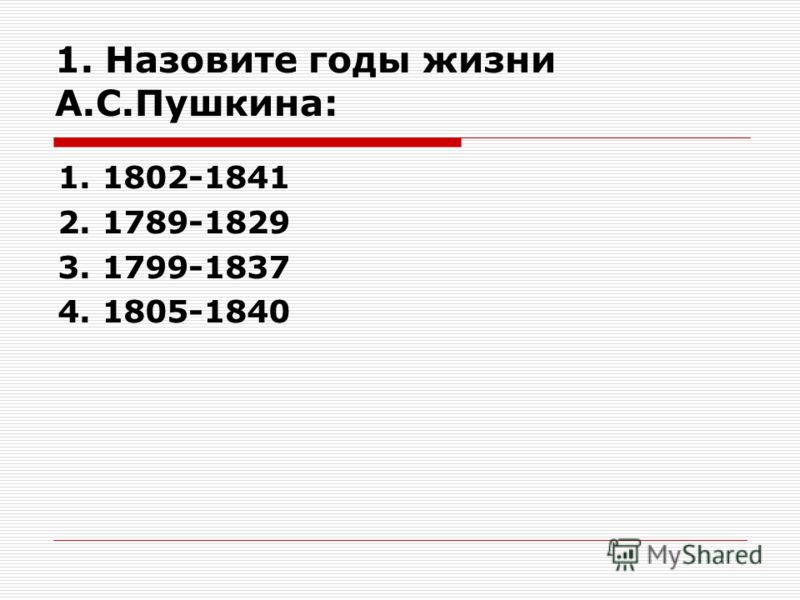 1. Назовите годы жизни А.С.Пушкина: 1. 1802-1841 2. 1789-1829 3. 1799-1837 4. 1805-1840