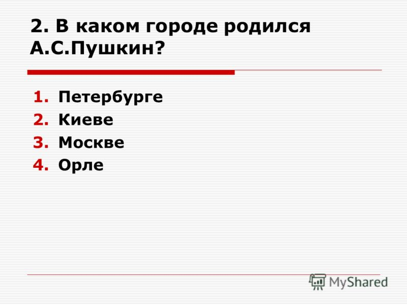 2. В каком городе родился А.С.Пушкин? 1.Петербурге 2.Киеве 3.Москве 4.Орле