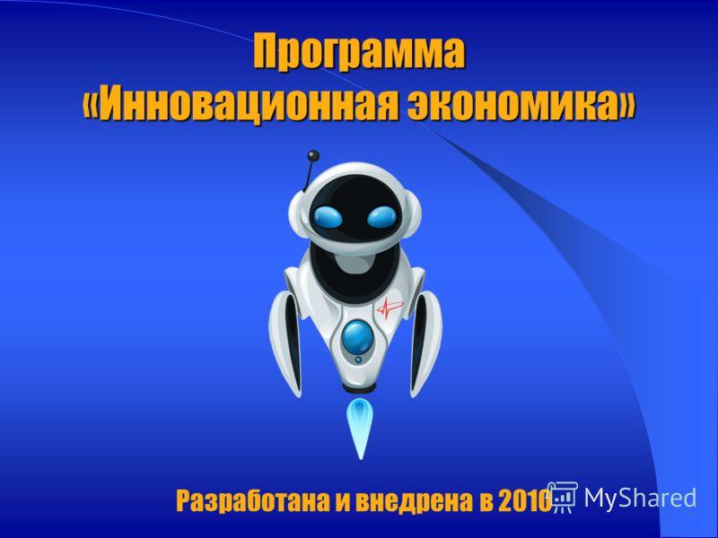 Программа «Инновационная экономика» Разработана и внедрена в 2010