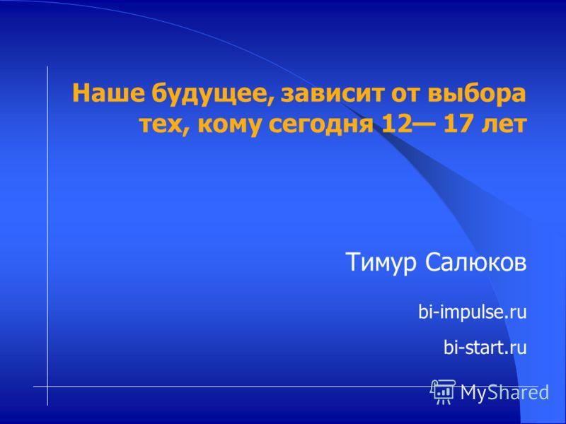 Тимур Салюков bi-impulse.ru bi-start.ru Наше будущее, зависит от выбора тех, кому сегодня 12 17 лет