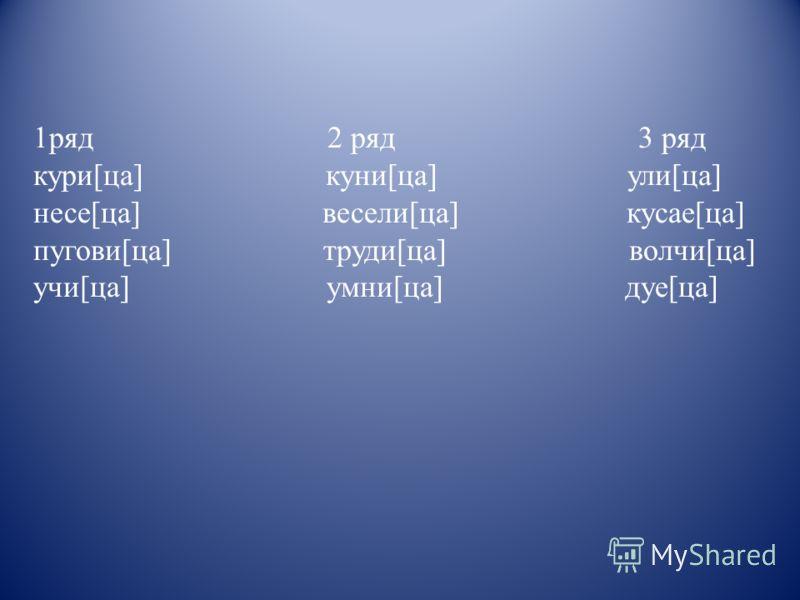 1ряд 2 ряд 3 ряд кури[ца] куни[ца] ули[ца] несе[ца] весели[ца] кусае[ца] пугови[ца] труди[ца] волчи[ца] учи[ца] умни[ца] дуе[ца]