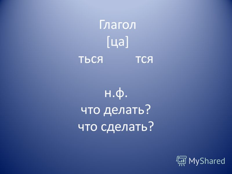 Глагол [ца] ться тся н.ф. что делать? что сделать?