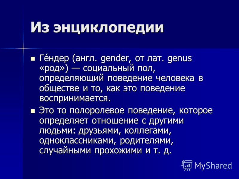 Из энциклопедии Ге́ндер (англ. gender, от лат. genus «род») социальный пол, определяющий поведение человека в обществе и то, как это поведение воспринимается. Ге́ндер (англ. gender, от лат. genus «род») социальный пол, определяющий поведение человека