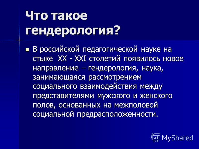 Что такое гендерология? В российской педагогической науке на стыке XX - XXI столетий появилось новое направление – гендерология, наука, занимающаяся рассмотрением социального взаимодействия между представителями мужского и женского полов, основанных