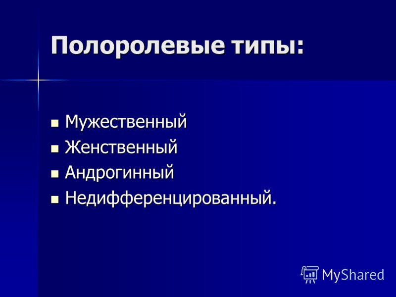 Полоролевые типы: Мужественный Мужественный Женственный Женственный Андрогинный Андрогинный Недифференцированный. Недифференцированный.