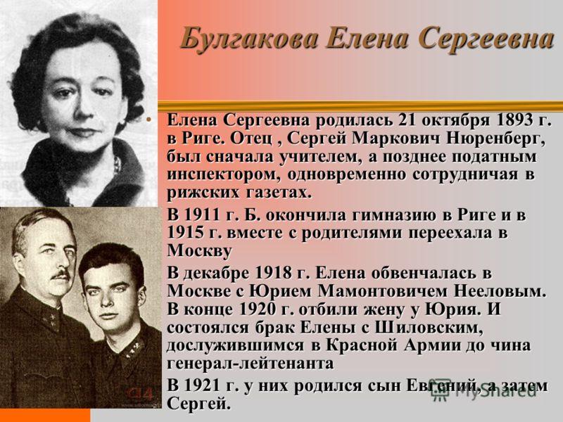 Булгакова Елена Сергеевна Елена Сергеевна родилась 21 октября 1893 г. в Риге. Отец, Сергей Маркович Нюренберг, был сначала учителем, а позднее податным инспектором, одновременно сотрудничая в рижских газетах.Елена Сергеевна родилась 21 октября 1893 г