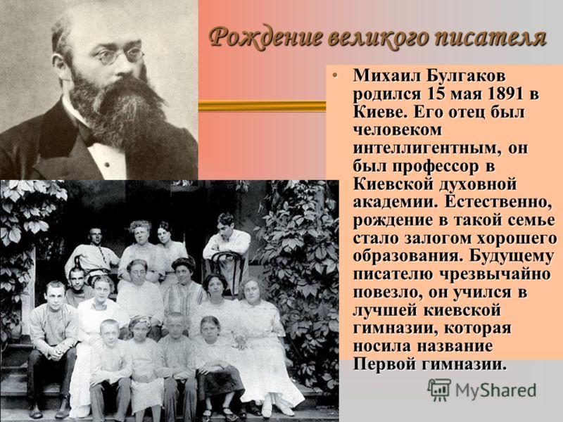 Рождение великого писателя Михаил Булгаков родился 15 мая 1891 в Киеве. Его отец был человеком интеллигентным, он был профессор в Киевской духовной академии. Естественно, рождение в такой семье стало залогом хорошего образования. Будущему писателю чр